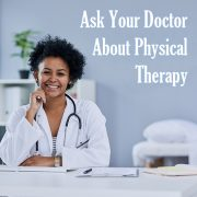 Ask Your Doctor About Physical Therapy